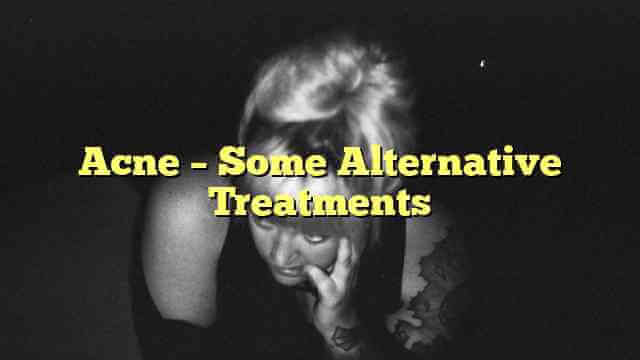 Acne – Some Alternative Treatments