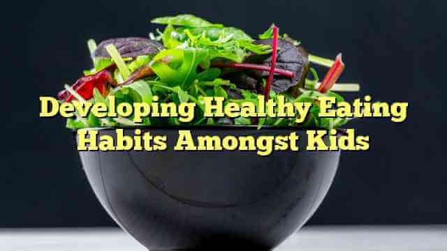 Developing Healthy Eating Habits Amongst Kids