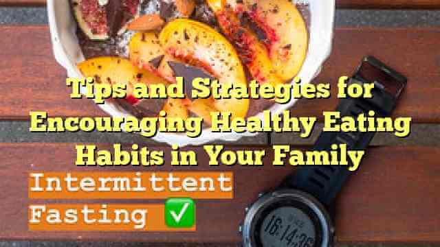 Tips and Strategies for Encouraging Healthy Eating Habits in Your Family