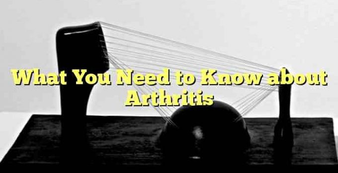 What You Need to Know about Arthritis