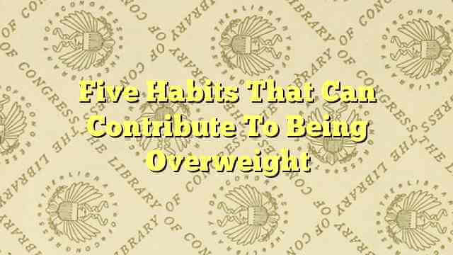 Five Habits That Can Contribute To Being Overweight
