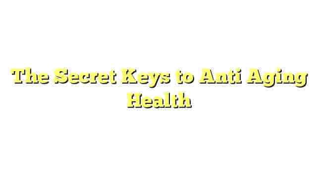 The Secret Keys to Anti Aging Health
