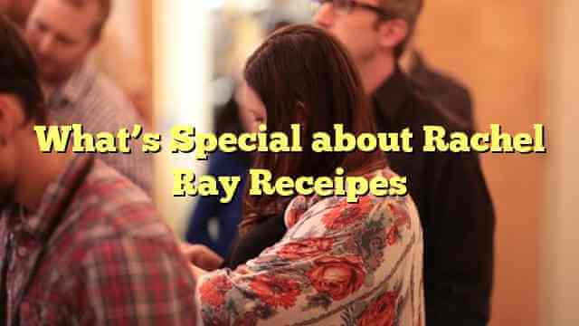 What's Special about Rachel Ray Receipes