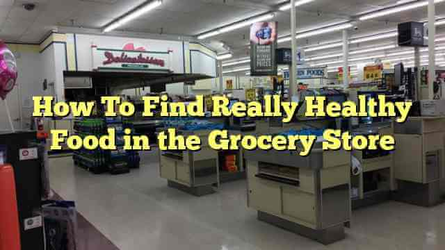 How To Find Really Healthy Food in the Grocery Store