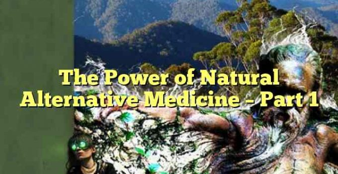 The Power of Natural Alternative Medicine – Part 1